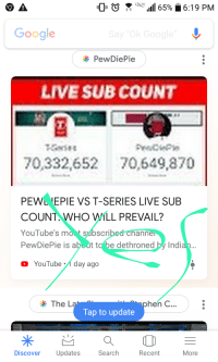 Live Sub Count: Google  PewDiePie  LIVE SUB COUNT  70,332,652 70,649,870  PEWL 'EPIE VS T-SERIES LIVE SUB  COUNT WHO WILL PREVAIL?  YouTube's mot subscri  PewDiePie is abo ut to be dethroned by Indi  ann  YouTube day ago  The L  hen C..  Tap to update  Discover Updates  Search  Recent  More