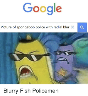 Blurry Memes: Google  Picture of spongebob police with radial blur X  Blurry Fish Policemen Blurry Memes