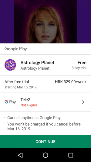 Google, Astrology, and Free: Google Play  Astrology Planet  Astrology Planet  Free  3 day trial  After free trial  starting Mar 16, 2019  HRK 329.00/week  G Pay Tele2  Not eligible  Cancel anytime in Google Play  You won't be charged if you cancel before  Mar 16, 2019  CONTINUE This app is free to download, but can't use it unless you pay a subscription. Free trial is only 3 days, after that about 44 US dollars WEEKLY.