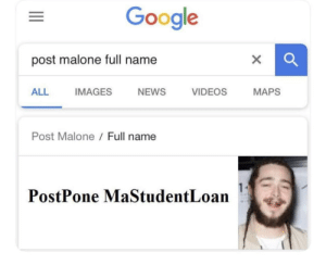 Dank, Google, and Memes: Google  post malone full name  ALL IMAGES NEWS VIDEOS MAPS  Post Malone /Full name  PostPone MaStudentLoan Sacrificed a normal name to help spread a message for others in need by Easygrowing MORE MEMES