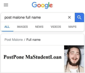 Google, News, and Post Malone: Google  post malone full name  ALL IMAGES NEWS VIDEOS MAPS  Post Malone Full name  ostPone MaStudentLoan