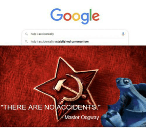 """Me irl: Google  Q help i accidentally  a help i accidentally established communism  """"THERE ARE NO ACÇIDENTS.""""  Master Oogway Me irl"""