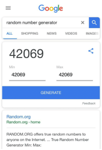 random: Google  random number generator  ALL  SHOPPING  NEWS  VIDEOS  IMAGES  42069  Min  Max  42069  42069  GENERATE  Feedback  Random.org  Random.org home  RANDOM.ORG offers true random numbers to  anyone on the Internet. True Random Number  Generator Min: Max: