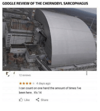 "Google, Reviews, and Been: GOOGLE REVIEW oF TH  E CHERNOBYL SARCOPHAGUS  12 reviews  4 days ago  I can count on one hand the amount of times I've  been here. Its 14  心Like "" Share Chernobyl."