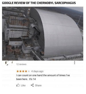 "Funny, Google, and Reviews: GOOGLE REVIEW oF TH  E CHERNOBYL SARCOPHAGUS  12 reviews  4 days ago  I can count on one hand the amount of times I've  been here. Its 14  心Like "" Share Chernobyl. via /r/funny https://ift.tt/2PZgKu1"