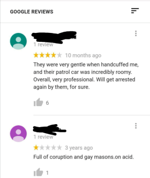 Reviews for the local police station: GOOGLE REVIEWS  1 review  10 months ago  They were very gentle when handcuffed me,  and their patrol car was incredibly roomy.  Overall, very professional. Will get arrested  again by them, for sure.  6  1 review  3 years ago  Full of coruption and gay masons.on acid. Reviews for the local police station