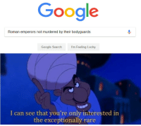 "Google, Meme, and Http: Google  Roman emperors not murdered by their bodyguards  I'm Feeling Lucky  I can see that you're only interested in  the exceptionally rare <p>Potential new meme format? via /r/MemeEconomy <a href=""http://ift.tt/2BUcG68"">http://ift.tt/2BUcG68</a></p>"