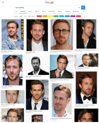 Ryan Gosling: Google  ryan gosling  ALL IMAGES NEWS VIDEOS APS SHOPPING BOOKS FLIGHTS PERSONAL  SE  Latest GIF HD . Product-  upload.wikimedia.org/wikipedia/commons/thum...  Ryan Gosling - Wikipedia  en.wikipedia.org  Ryan Gosling - IMDb  imdb.com  upload.wikimedia.org/wikipedia/commons/thum...en.wikipedia.org  en.wikipedia.org  0  Ryan Gosling | Know Your Meme  knowyourmeme.com  Ryan Gosling V500 Variety.com  ariety.com  Ryan Gosling News, Pictures, and Videos  eonline.com  Ryan Gosling - Wikipedia  en.wikipedia.org  Why Ryan Gosling Is The Most.  medium.com  Ryan Gosling - The Canadian Encyclopedia  thecanadianencyclopedia.ca  Ryan Gosling | POPSUGAR Celebrity  popsugar.com  upload.wikimedia.org/wikipedia/commons/thum...  en.wikipedia.org