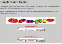 Google Search: Google Search Engine  This is a demo of the Google Search Engine. Note, it is research in progress so expect some downtimes and  malfunctions. You can find the older Backrub web  page here.  Google is being developed by Larry Page and Sergey Bnn with very talented implementation help by Scott  Hassan and Alan Steremberg  Search Stanford  10 results Iclustering on Search  Search The Web  10 results clustering on Search