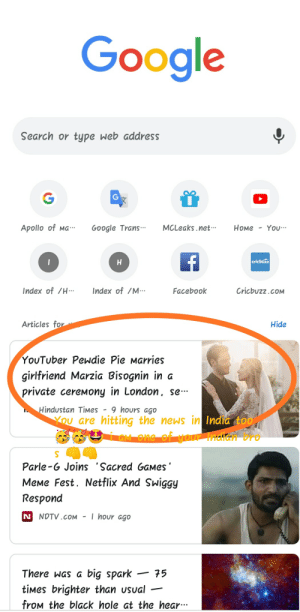 Now just waiting for 100mil brofist: Google  Search or type web address  Apollo of Ma  MCLeaks net..  You  Номе  Google Trans.  cricbuzz  Index of /M  Index of /H.  Cricbuzz.coM  Facebook  Articles for  Hide  YoUTuber Pewdie Pie Marries  girlfriend Marzia Bisognin in a  private cereMony in London, se-  Hindustan TiMes  9 hours ago  YOu are hitting the news in India too  GM one of tour Indiant Bro  Parle-G Joinss 'Sacred GaMes  MeMe Fest. Netflix And Swiggy  Respond  I hour ago  N NDTV.cOM  big spark  tiMes brighter than Usual  froM the black hole at the hear.  75  There Was a Now just waiting for 100mil brofist