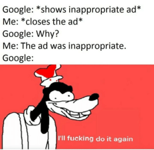 *horny singles near you *: Google: *shows inappropriate ad*  Me: *closes the ad*  Google: Why?  Me: The ad was inappropriate.  Google  I'll fucking do it again *horny singles near you *
