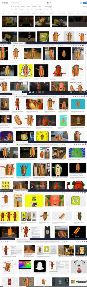 Went deep diving on Google images and I'm officially scared!!: Google  Sign in  spongebob why  Q All  SafeSearch  Images  News  Videos  Shopping  More  Settings  Tools  Related images  Usage rights  Type  Time  Size  Clear  Color  More tools  gif  augmented reality  png clipart  dog costume  transparent  transparent png  hotdog meme  knowyourm  meme  snapchat filter  snap  Miss Puff Has Had Enough-YouTube  Sea Bear GIF I Find, Make & Share  Видео про кот гарфилд, он приезж..  SIRUN SANTIAGO) DO NOT PLAYW  krusty dog tagged videos on VideoH..  videoholder.com  remonto ru  youtube.com  gfycat.com  dangdutan.me  NO  Bottom Twitter: submit  G spongebob why-Google Searc X  https://www.google.com/search?q-spongebob+why&tbm-isch&tbs-rimg:CSfY936uv-IAljiuljW  Hot Dog Dancing GIF-Find &  ng Hot Dog Snapch.  Dancing Hot Dog  Dancing Hot Dog Snapchat  Dancing Snapchat Hot Dog: Ho.  Dancing Hot Dog Lens  bt imes com  giphy.com  knowyourmeme.com  inverse.com  urmeme.com  nymag.com  ng Hot Dog Snapchat Filter | Know  Dancing Hot Dog Thepix Sticker  dancing hot dog costume on Amazon..  Memes Meme Hotdog Hotdog..  Hotdog Dancing GIF -Hotdog Da.  trz cacak.rs  techcrunch.com  img bin.com  tenor.com  qurmeme.com  who are you?  i am you,  but stronger  5:41 PM  O Type here to search  7/15/2019  ikiniBottom Twitter: submit  G spongebob why - Google Searc X  https://www.google.com/search?q=spongebob+why&tbm-isch&tbs-rimg :CSfY936uv-IAljiujw  How Snapchats Dancing Hot Dog.  dan cing hot dog Snapchat filter  Result for snapchat hot do  ow to Add a Link on Sna  Dancing Hot Dog SnapChat  selling an $80 dancing hot do.  mas hable.com  theverge.com  kis spng, com  fourjay org  erse.com  SNAPCHAT DANCING HC  G MEME YouTube  dancing hot dog  ST SNAPCHAT DANCING  Snapchat Dancing Hot Dog Costume -Uber  Snapchat Dancing Hot Dog by Leg  Dancing Hot Dog Snapchat Videos, Memes  yourtango.com  uberwants.com  reddit.com  thingiverse com  NOS  2  Mess  bat  BikiniBottom Twitter: submit  G spongebob why
