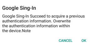 Google sing-in: Google Sing-In  Google Sing-In Succeed to acquire a previous  authentication information. Overwrite  the authentication information within  the device.Note  OK  CANCEL Google sing-in