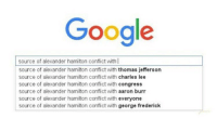 If u replaced my name with Alexander Hamilton it would all still be true (except Burr, I love Burr) - Sierra: Google  source of alexander hamilton confict with I  source of alexander hamilton confict with thomas jefferson  source of alexander hamilton conflict with  charles lee  source of alexander hamilton conflict with  congress  source of alexander hamilton conflict with  aaron burr  source of alexander hamilton conflict with everyone  source of alexander hamilton conflict with  george frederick If u replaced my name with Alexander Hamilton it would all still be true (except Burr, I love Burr) - Sierra
