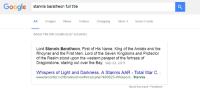 Google is getting too smart. When do we shut it down?: Google stannis baratheon full title  All Images News Videos shopping More Search tools  About 786.000 results (0,87 seconds)  Lord Stan nis Baratheon, First of His Name, King of the Andals and the  Rhoynar and the First Men, Lord of the Seven Kingdoms and Protector  of the Realm stood upon the western parapet of the fortress of  Dragonstone, staring out over the Bay  Sep 22, 2011  Whispers of Light and Darkness, A Stannis AAR Total War C...  www.twcenternetforums/showthread.php?483625-Whispers... Stannis.  About this result. Feedback Google is getting too smart. When do we shut it down?