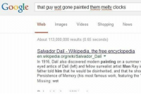 Memes, Wikipedia, and Salvador Dali: Google  that guy wot gone painted them me  clocks  Web  mages  Videos  Shopping  News  About 113,000,000 results (0.65 seconds)  Salvador Dali Wikipedia the free encyclopedia  en.wikipedia.org/wiki/Salvador Dali  In 1916, Dali also discovered modern painting on a summer  eyed antics of Dali (left) and fellow surrealist artist Man Ray i  father told him that he would be disinherited, and that he shou  Persistence of Memory (his most famous work, featuring the  Missing: wet Google deserves more credit for their algorithms 😂👏