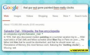 "srsfunny:I Think Google Doesn't Get Enough Credit: Google  that guy wot gone painted them melty clocks  Web Images Videos Shopping es MoreS tools  About 113,000,000 results (0.65 seconds)  Salvador Dalií - Wikipedia, the free encyclopedia  en.wikipedia.org/wiki/Salvador_Dali  In 1916, Dalí also discovered modern painting on a summer vacation trip to Wild-  eyed antics of Dalí (left) and fellow surrealist artist Man Ray in Paris on June His  father told him that he would be disinherited, and that he should never set..  Persistence of Memory (his most famous work, featuring the ""melting clocks"")  Missing: wet  VIA THEMETAPICTURE.COM srsfunny:I Think Google Doesn't Get Enough Credit"