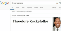 Real Name: Google  the rock real  name  All Images News Shopping Videos More  Settings Tools  About 111,000,000 results (0.85 seconds)  Dwayne Johnson Full name  Theodore Rockefeller
