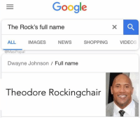 Wow! We've been fooled!! @TheRock 😂 https://t.co/t1ZDfFvVUA: Google  The Rock's full name  ALL IMAGES NEWS SHOPPING VIDEOS  @MasiPopal  Dwayne Johnson/ Full name  Theodore Rockingchair Wow! We've been fooled!! @TheRock 😂 https://t.co/t1ZDfFvVUA