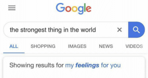 Google, Memes, and News: Google  the strongest thing in the world  ALL SHOPPING IMAGES NEWS VIDEOS  Showing results for my feelings for you https://t.co/2BqmhVrryG