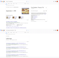 Fire, Google, and News: Google  thracia 776 release date  All Images  Maps  Videos  More  Settings  Tools  About 155,000 results (0.46 seconds)  Fire Emblem: Thracia 776/ Initial release date  Fire Emblem: Thracia 776 <  Console game  September 1,1999  Did you like this video game?  Fire Emblem: Thracia 776 is a tactical role-playing game developed by  Intelligent Systems and published by Nintendo for the Super Famicom; it  was originally released through the Nintendo Power flash Wikipedia  People also search for  Initial release date: September 1,1999  Fire Emblem  Genealog..  May 14  1996  Fire Emblem  The Sacr...  October 7  2004  Fire Emblem  Mystery o...  January 21  1994  Composer: Yuka Tsujiyoko  Developer: Intelligent Systems  Designer: Shouzou Kaga  Series: Fire Emblem  Platforms: Super Nintendo Entertainment System, Wii, Wii U, New  Nintendo 3DS  Feedback  Claim this knowledge panel  Feedback  Fire Emblem: Thracia 776 - Wikipedia  https://en.wikipedia.org/wiki/Fire_Emblem:_Thracia_776  Thracia 776 was first released through the Nintendo Power flash cartridge system. The original version  was released on September 1, 1999  Release: Nintendo Power: JP: September 1,1... Producer(s): Takehiro lzushi  Artist(s): Mayumi Hirota  Gameplay Development Release Reception and legacy  Writer(s): Shouzou Kaga  Fire Emblem: Thracia 776   Fire Emblem Wiki   FANDOM powered by...   Google  how long ago was september 1 1088  All  News  Images  Videos  More  Settings  Tools  About 157,000,000 results (0.44 seconds)  Count Days  6,969 day:s  September 1, 1999 - September 30, 2018  Feedback  How long ago was September 1st 1999?   HOWLONGAGOGO.com  www.howlongagogo.com/date/1999/september/1 '  Sep 1, 1999 - Find out exactly how many years, months, weeks, days since 1 September 1999 or any  other date in history!  How long ago was September 13th 1999?   HOWLONGAGOGO.com  www.howlongagogo.com/date/1999/september/13  Sep 13, 1999- Find out exactly how many years, months, weeks, day