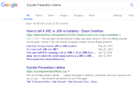 Google, Shopping, and Videos: Google uicide Prevention Lifeline  Gooale Suicide Prevention Lifeline  All  Videos  Ne  Images  Shopping  More  Settings  Tools  About 10,500,000 results (0.38 seconds)  How to tell if JRE or JDK is installed - Stack Overflow  https://stackoverflow.com/questions/22539779/how-to-tell-if-ire-or-jdk-is-installed  Dec 2, 2015- You can open up terminal and simply type java -version II this will check your jre  version javac-version II this will check your java compiler version if you installed  How Does Eclipse find the JRE or JDK locaton?  Do I need both JDK and JRE?  How can I tell if I'm running in 64-bit JVM or 32-bit JVM (from Nov 12, 2014  Java: how to detect the current java runtime is a JRE or JDK. Nov 12, 2011  More results from stackoverflow.com  May 22, 2017  May 22, 2017  Suicide Prevention Lifeline  https://suicidepreventionlifeline.org/ ▼  We can all help prevent suicide. . support for people in distress, prevention and crisis resources for  you or your See if we've answered it on our FAQ page!  Talk To Someone Now Help Yourself Help Someone Else About