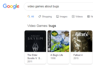 I mean, you're not wrong. https://t.co/MRzejFPez6: Google  video games about bugs  Shopping  All  Images  Videos  Ne  Video Games/bugs  Falleut 4  bogs  lif  SKYRIM  Fallout 4  The Elder  A Bug's Life  Scrolls V: S.  1998  2015  2011  PlayStationl I mean, you're not wrong. https://t.co/MRzejFPez6