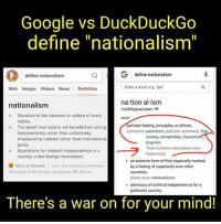 """Define: Google vs DuckDuckGo  define """"nationalism  define nationalism  G define nationalism  Web Images Videos News Definition  Enter a word, e.g. pie  na tion al ism  nationalism  /naSH(a)nalizam/  Devotion to the interests or culture of one's  nation.  The belief that nations will benefit from acting  independently rather than collectively,  emphasizing national rather than international  goals.  Aspirations for national independence in a  country under foreign domination.  n.  noun  patriotic feeling, principles, or efforts.  synonyms: patriotism, patriotic sentiment, flag-  n.  waving, xenophobia, chauvinis  jingoism  their extreme nationalism was  frightening  n.  .an extreme form of this, especially marked  More at Wordnik  from The American Heritage  by a feeling of superiority over other  countries  plural noun: nationalisms  Dictionary of the English Language, 4th Edition  .advocacy of political independence for a  particular country.  There's a war on for your mind!"""