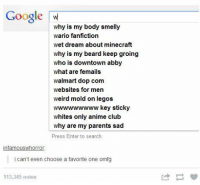 what ares: Google w  why is my body smelly  wario fanfiction  wet dream about minecraft  why is my beard keep groing  who is downtown abby  what are femails  walmart dop com  websites for men  weird mold on legos  wwwwwwwww key sticky  whites only anime club  why are my parents sad  Press Enter to search.  infamouswhorror  i can't even choose a favorite one omfg  113,345 notes