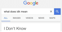 idk: Google  what does idk mean  ALL  IMAGES  VIDEOS  NEWS  I Don't Know  MAPS