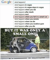 what happens in vegas stays in vegas: Google  what happens  what happens in vegas  what happens in Vegas stays in vegas  what happens when you die  what happens after death  what happens next  what happens when you fart in a smart car  what happens when you smoke  what happens when we die  what happens when you swallow gum  what happens after you die  BUT IT WAS ONLY A  SMALL ONE