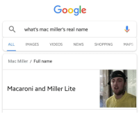 Google, Mac Miller, and Reddit: Google  what's mac miller's real name  ALL IMAGES VIDEOSNEWS SHOPPINGMAPS  Mac Miller/Full name  Macaroni and Miller Lite