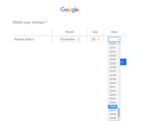 Birthday, Google, and Yeah: Google  What's your birthday?  Month  Day  Year  Please Select:  November  08  2030  2031  2032  2033  2034  2035  2036  2037  2038  2039  2040  2041  2042  2043  2044  2045  2046  2047  2048  2049 OH yeah, I'm planning to be born on 2046