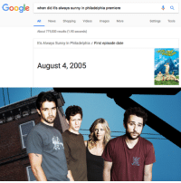 It's Always Sunny In Philadelphia premiered 12 years ago today!: Google  when did it's always sunny in philadelphia premiere  All News Shopping Videos Images More  Settings Tools  About 779,000 results (1.90 seconds)  It's Always Sunny in Philadelphia / First episode date  August 4, 2005 It's Always Sunny In Philadelphia premiered 12 years ago today!