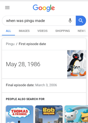 Friends, Google, and News: Google  when was pingu made  ALL  IMAGES  SHOPPING  VIDEOS  NEWS  Pingu First episode date  May 28, 1986  ine  Final episode date: March 3, 2006  PEOPLE ALSO SEARCH FOR  Bob  THOMAS  &FRIENDS  IBUILDER Todays the only day you can uptove this