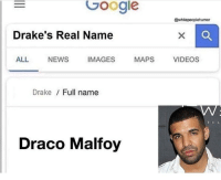 Add us on Snapchat : DankMemesGang 😏😏: Google  @whitepeoplehumor  Drake's Real Name  ALL NEWSIMAGES MAPS VIDEOS  Drake / Full name  T CL  Draco Malfoy Add us on Snapchat : DankMemesGang 😏😏