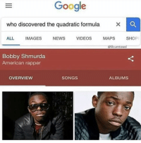 🤔🤔🤔🤔: Google  who discovered the quadratic formula  ALL IMAGES NEWS VIDEOS MAPS SHOP  @lilcumtowel  Bobby Shmurda  American rapper  OVERVIEW  SONGS  ALBUMS 🤔🤔🤔🤔