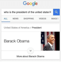 Memes, Barack Obama, and 🤖: Google  who is the president of the united states  X O  SHOPPING  IMAGES  ALL NEWS  VIDEOS  United States of America  President  Barack Obama  More about Barack Obama This is the last day you can like this 😥😥😥 obamafarewell @trapgodbart