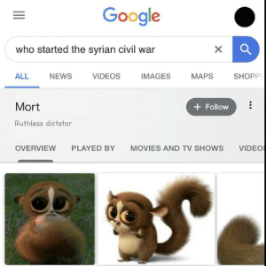 memehumor:It do be like that: Google  who started the syrian civil war  SHOPPI  VIDEOS  MAPS  ALL  IMAGES  NEWS  Mort  + Follow  Ruthless dictator  VIDEO  OVERVIEW  PLAYED BY  MOVIES AND TV SHOWS  II memehumor:It do be like that