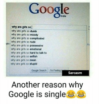 why: Google  why are girls so  why are girls so dumb  why are girls so moody  why are gris so  complicated  why are girls so  rude  why are gris so possessive  why are girls so  emotional  why are gris so hard to talk to  why are girls so  selfish  why are girls so  mean  why are gris so stupid  Google Search rm Feeling  Sarcasm  Another reason why  Google is single