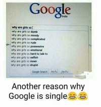 Dumb, Google, and Memes: Google  why are girts so dumb  why are girls so moody  why are gris so  complicated  why are girls so rude  why are girts so possessive  why are girls so emotional  why are gris so hard to talk to  why are girls so selfish  why are girls so mean  why are gris so  stupid  Google Search m Fel  Another reason why  Google is single