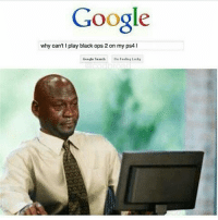 Google, Memes, and Ps4: Google  why can't play black ops 2 on my ps4 l  Google Search 😂😂😂