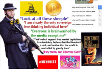 "Google, Illuminati, and Memes: GOOGLE  why wont anyone date me  x a  why won't anyone date me quiz  R  DONT TREAD ON ME  why won't anyone date me  Look at all these sheeple  why won't anyone date me vine R  ""I am clearly the only sovereign  why doesn't anyone date me  R.  free-thinking individual here""  ""Everyone is brainwashed by  the media except me  AYN RAND  ""That's why support free market capitalism,  ATLAS  hate feminists, believe that the illuminati  HRUGGED  is real, and realize that the world is  controlled by greedy Jews""  NHey mom, can I borrow $20?"""