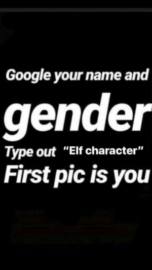 "Let's play a game: Google your name and  gender  Type out ""Elf character""  First pic is you Let's play a game"