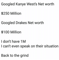 Seriously though...😩💯 #Drake #KanyeWest https://t.co/JEcHFOtaWb: Googled Kanye West's Net worth  $250 Million  Googled Drakes Net worth  $100 Million  I don't have 1M  I can't even speak on their situation  Back to the grind Seriously though...😩💯 #Drake #KanyeWest https://t.co/JEcHFOtaWb