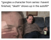 "Death, MeIRL, and Character: *googles a character from series i havent  finished, ""death"" shows up in the autofill* meirl"