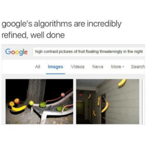 Google, News, and Tumblr: google's algorithms are incredibly  refined, well done  Googlehigh contrast pictures of fruit floating threateningly in the night  All Images Videos News More Search loloftheday:  Google Search