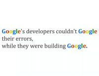 Google, Sad, and They: Google's developers couldn't Google  their errors,  while they were building Google. Sad