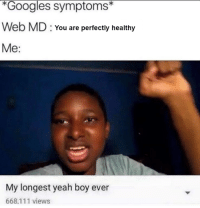 My Longest Yeah Boy Ever: Googles symptoms  Web MD You are perfectly healthy  Me  My longest yeah boy ever  668,111 views