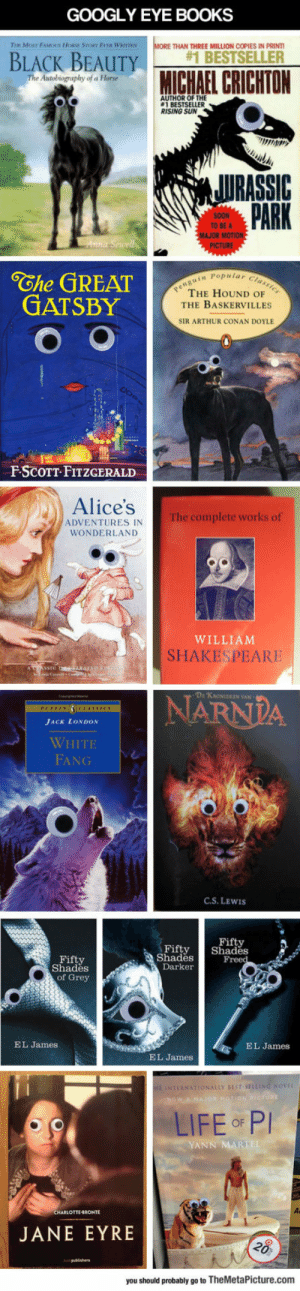 Books With Googly Eyeshttp://advice-animal.tumblr.com/: GOOGLY EYE BOOKS  MORE THAN THREE MILLION COPIES IN PRINTI  Tha MosT FAMOS HORe STORY EvER WarrnN  #1 BESTSELLER  BLACK BEAUTY  MICHAEL CRICHTON  The Autobiography of a Horse  AUTHOR OF THE  1 BESTSELLER  RISING SUN  JURASSIC  PARK  SOON  TO BE A  MAJOR MOTIO  PICTURE  Anna Sewell  Che GREAT  GATSBY  penguin Popular Classics  THE HOUND OF  THE BASKERVILLES  SIR ARTHUR CONAN DOYLE  F-SCOTT-FITZGERALD  Alice's  The complete works of  ADVENTURES IN  WONDERLAND  WILLIAM  SHAKESPEARE  ATSSIC RAD  NARNDA  D: KAONIEKEN VAN  PUFFIN CLASSICS  JACK LONDON  WHITE  FANG  C.S. LEWIS  Fifty  Shades  Freed  Fifty  Shades  Fifty  Shades  of Grey  Darker  EL James  EL James  EL James  HE INTERNATIONALLY BEST-SELLING NOVEL  NOW A HAJOR KOTION PCTURE  LIFE F PI  YANN MARTEL  CHARLOTTE-RONTE  JANE EYRE  28  stpublishers  you should probably go to TheMetaPicture.com Books With Googly Eyeshttp://advice-animal.tumblr.com/